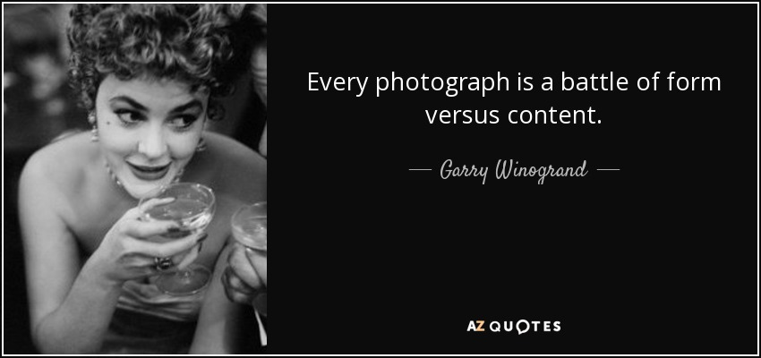 Every photograph is a battle of form versus content. - Garry Winogrand
