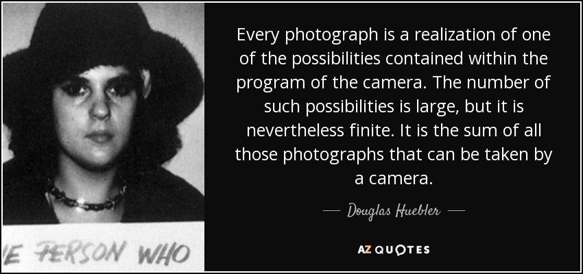Every photograph is a realization of one of the possibilities contained within the program of the camera. The number of such possibilities is large, but it is nevertheless finite. It is the sum of all those photographs that can be taken by a camera. - Douglas Huebler