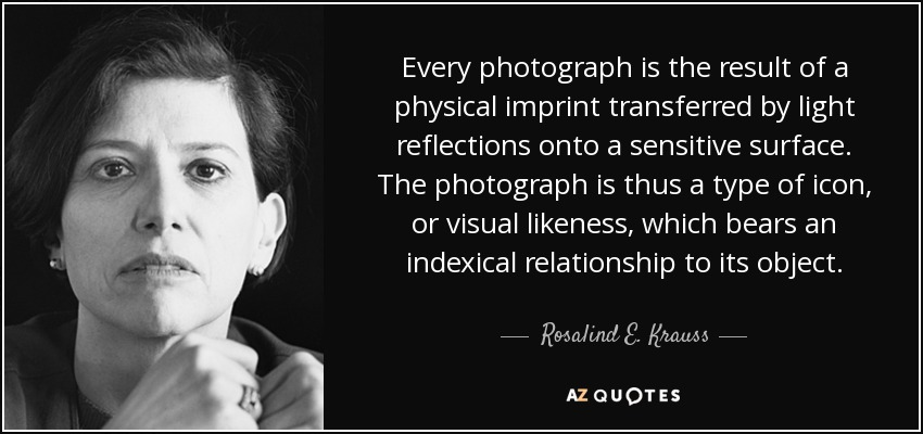 Every photograph is the result of a physical imprint transferred by light reflections onto a sensitive surface. The photograph is thus a type of icon, or visual likeness, which bears an indexical relationship to its object. - Rosalind E. Krauss