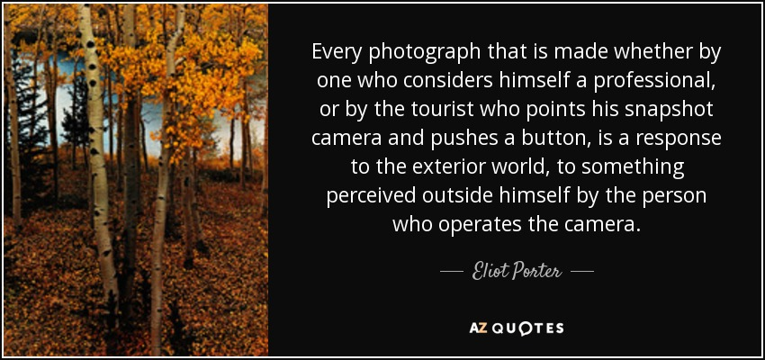 Every photograph that is made whether by one who considers himself a professional, or by the tourist who points his snapshot camera and pushes a button, is a response to the exterior world, to something perceived outside himself by the person who operates the camera. - Eliot Porter