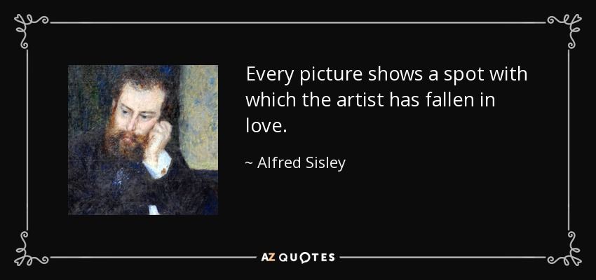 Every picture shows a spot with which the artist has fallen in love. - Alfred Sisley