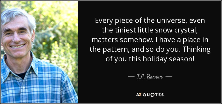 Every piece of the universe, even the tiniest little snow crystal, matters somehow. I have a place in the pattern, and so do you. Thinking of you this holiday season! - T.A. Barron