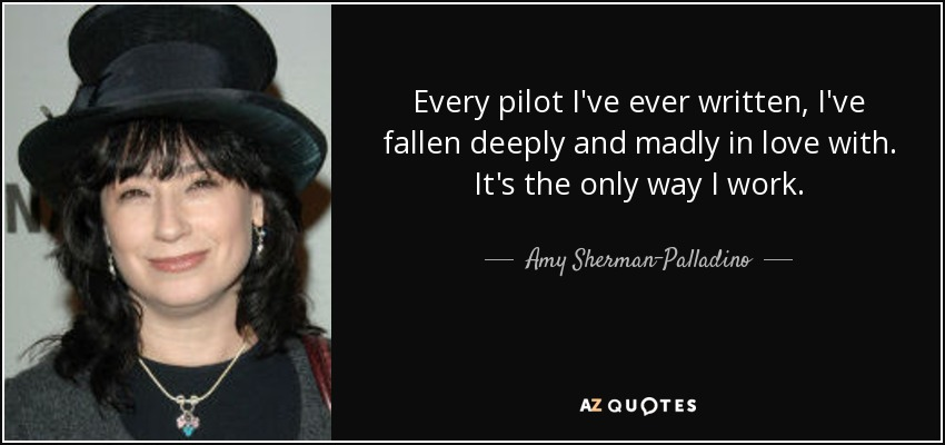 Every pilot I've ever written, I've fallen deeply and madly in love with. It's the only way I work. - Amy Sherman-Palladino