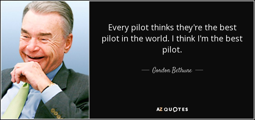 Every pilot thinks they're the best pilot in the world. I think I'm the best pilot. - Gordon Bethune