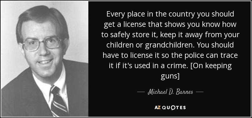Every place in the country you should get a license that shows you know how to safely store it, keep it away from your children or grandchildren. You should have to license it so the police can trace it if it's used in a crime. [On keeping guns] - Michael D. Barnes
