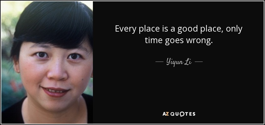 Every place is a good place, only time goes wrong. - Yiyun Li