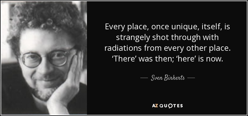 Every place, once unique, itself, is strangely shot through with radiations from every other place. 'There' was then; 'here' is now. - Sven Birkerts