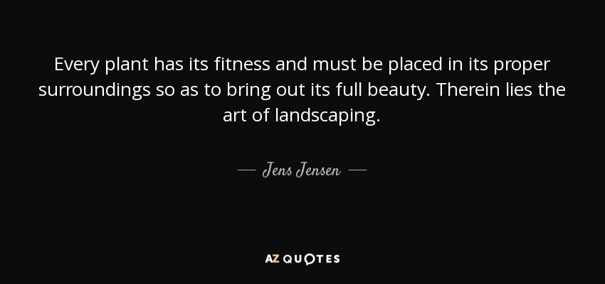 Every plant has its fitness and must be placed in its proper surroundings so as to bring out its full beauty. Therein lies the art of landscaping. - Jens Jensen