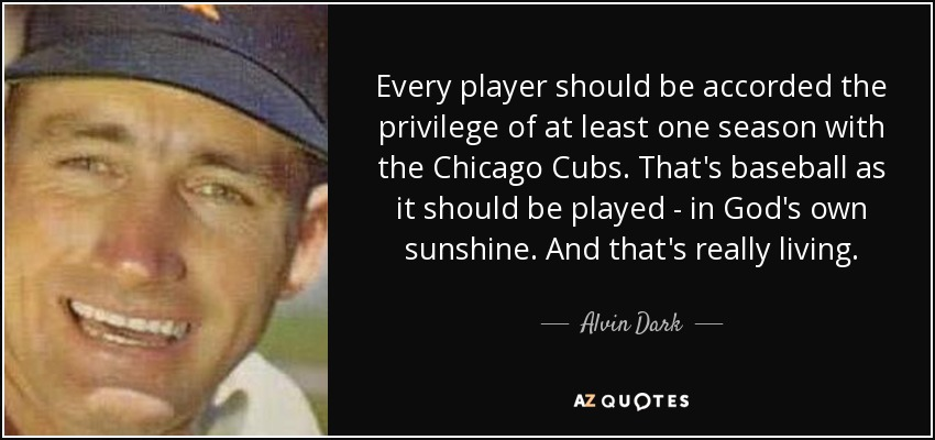 Every player should be accorded the privilege of at least one season with the Chicago Cubs. That's baseball as it should be played - in God's own sunshine. And that's really living. - Alvin Dark