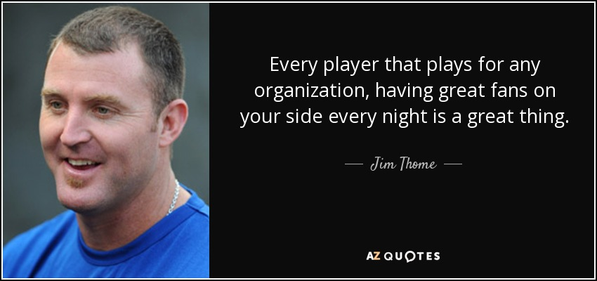 Every player that plays for any organization, having great fans on your side every night is a great thing. - Jim Thome