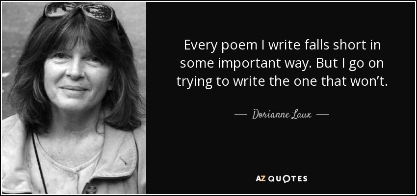 Every poem I write falls short in some important way. But I go on trying to write the one that won't. - Dorianne Laux