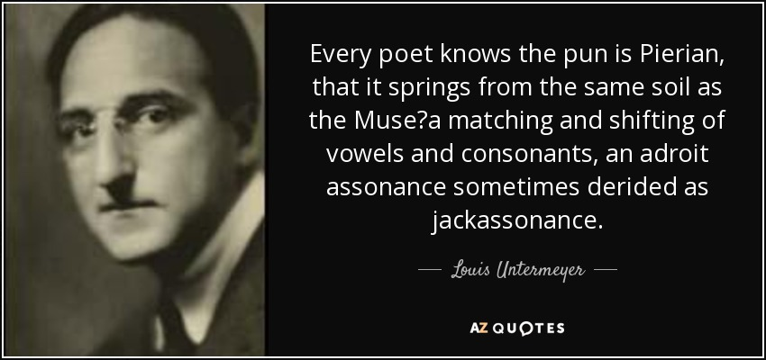 Every poet knows the pun is Pierian, that it springs from the same soil as the Muse?a matching and shifting of vowels and consonants, an adroit assonance sometimes derided as jackassonance. - Louis Untermeyer