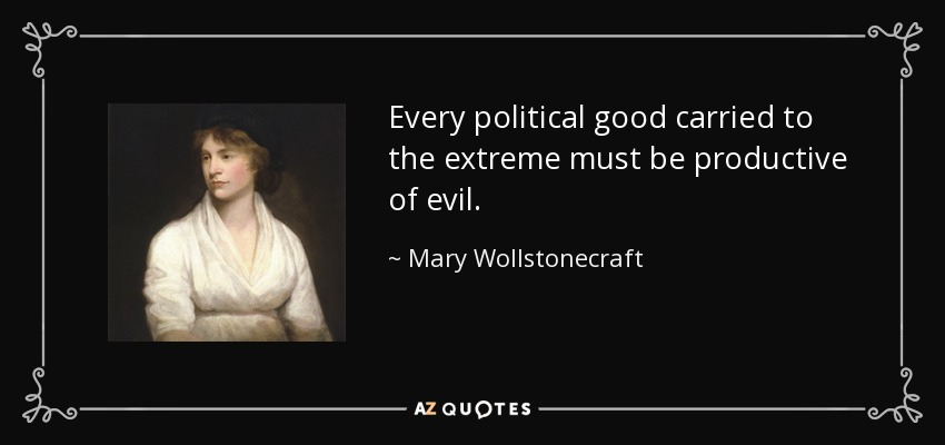 Every political good carried to the extreme must be productive of evil. - Mary Wollstonecraft
