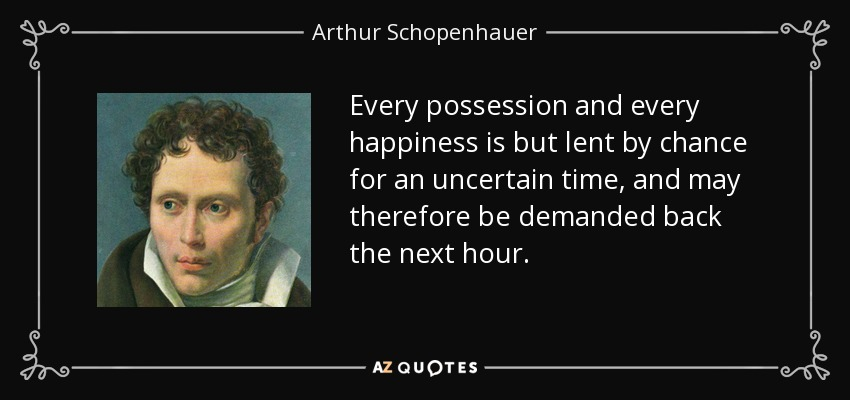 Every possession and every happiness is but lent by chance for an uncertain time, and may therefore be demanded back the next hour. - Arthur Schopenhauer