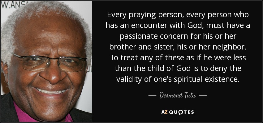 Every praying person, every person who has an encounter with God, must have a passionate concern for his or her brother and sister, his or her neighbor. To treat any of these as if he were less than the child of God is to deny the validity of one's spiritual existence. - Desmond Tutu