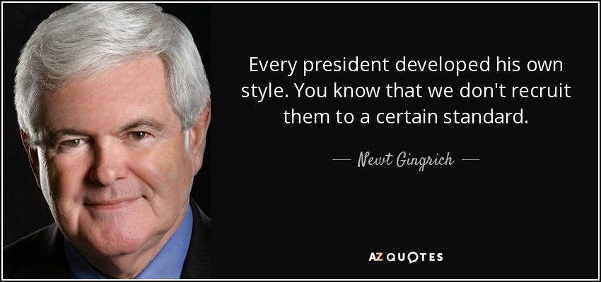 Every president developed his own style. You know that we don't recruit them to a certain standard. - Newt Gingrich