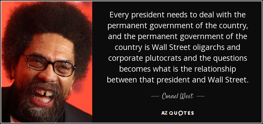 Every president needs to deal with the permanent government of the country, and the permanent government of the country is Wall Street oligarchs and corporate plutocrats and the questions becomes what is the relationship between that president and Wall Street. - Cornel West