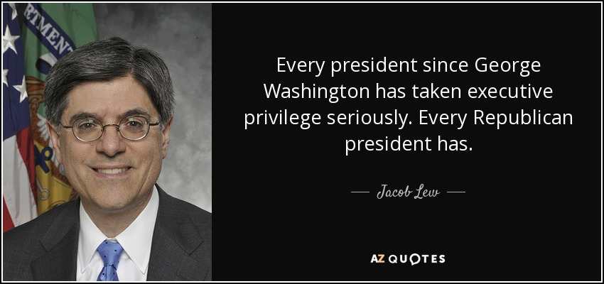 Every president since George Washington has taken executive privilege seriously. Every Republican president has. - Jacob Lew