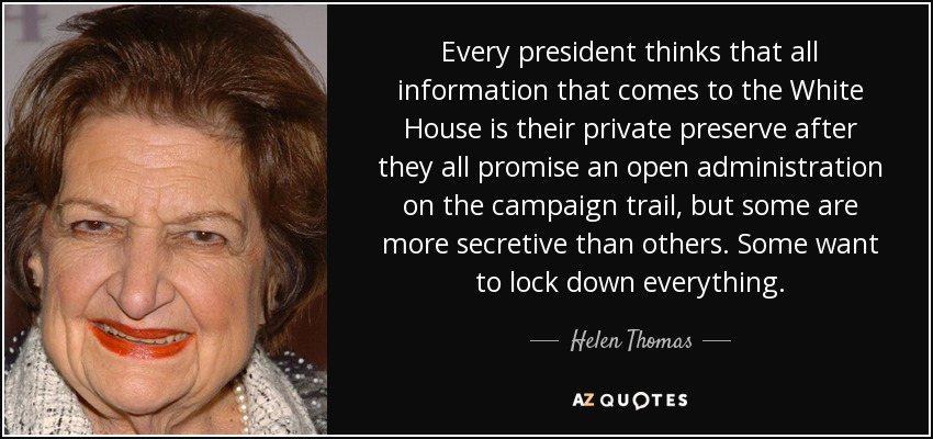 Every president thinks that all information that comes to the White House is their private preserve after they all promise an open administration on the campaign trail, but some are more secretive than others. Some want to lock down everything. - Helen Thomas