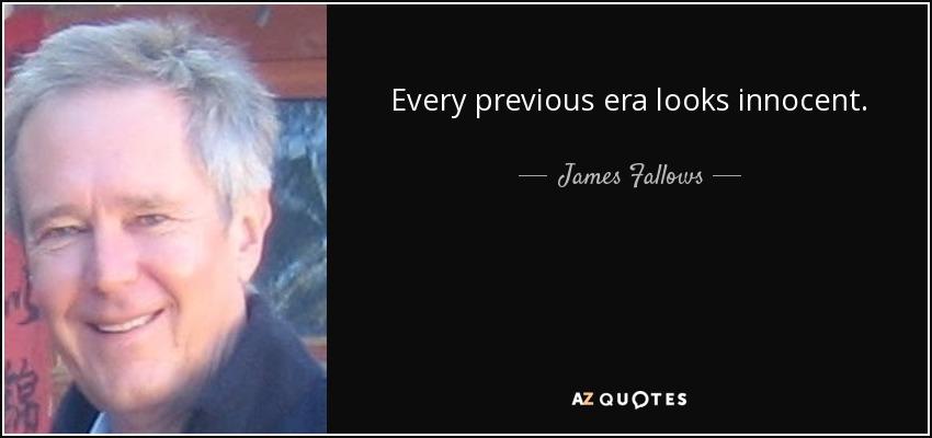 Every previous era looks innocent. - James Fallows