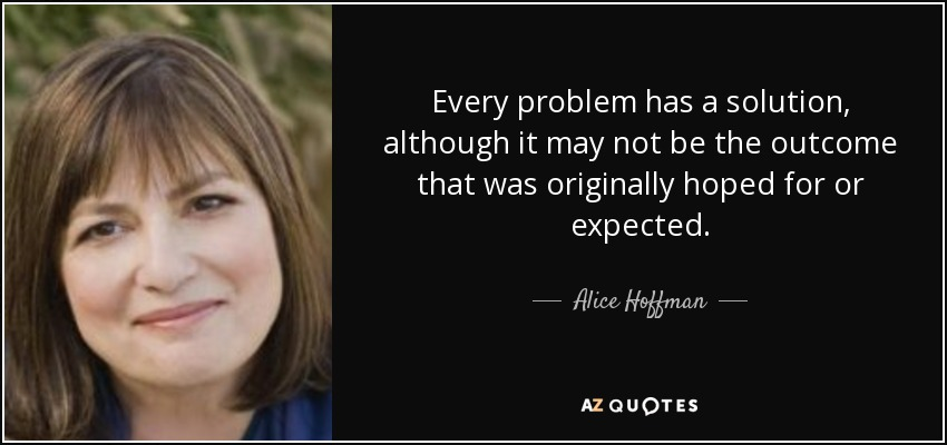 Every problem has a solution, although it may not be the outcome that was originally hoped for or expected. - Alice Hoffman