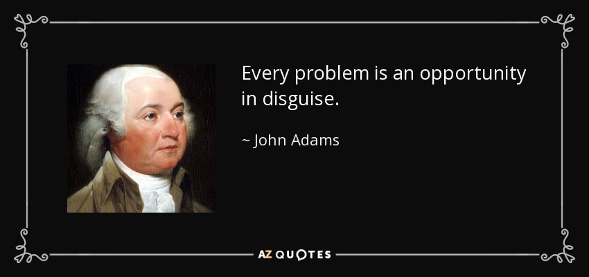 Every problem is an opportunity in disguise. - John Adams