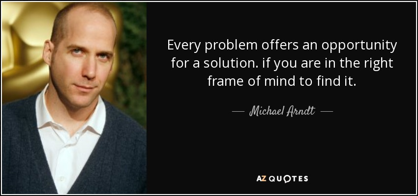 Every problem offers an opportunity for a solution. if you are in the right frame of mind to find it. - Michael Arndt