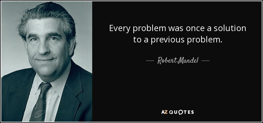 05ab5468c721a Robert Mandel quote  Every problem was once a solution to a previous ...