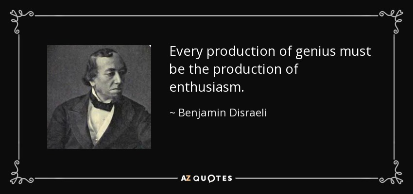 Every production of genius must be the production of enthusiasm. - Benjamin Disraeli