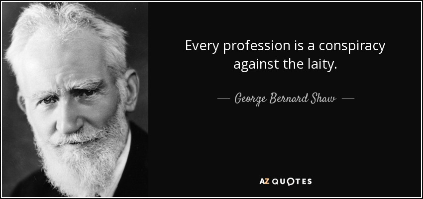 Every profession is a conspiracy against the laity. - George Bernard Shaw