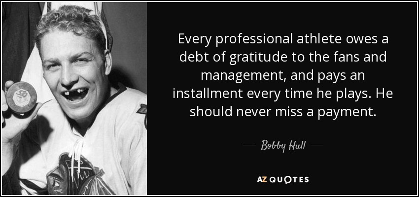 Every professional athlete owes a debt of gratitude to the fans and management, and pays an installment every time he plays. He should never miss a payment. - Bobby Hull