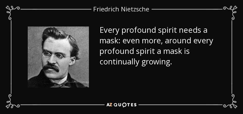 Every profound spirit needs a mask: even more, around every profound spirit a mask is continually growing. - Friedrich Nietzsche