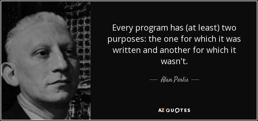 Every program has (at least) two purposes: the one for which it was written and another for which it wasn't. - Alan Perlis