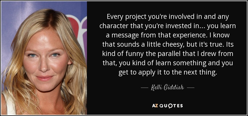 Every project you're involved in and any character that you're invested in ... you learn a message from that experience. I know that sounds a little cheesy, but it's true. Its kind of funny the parallel that I drew from that, you kind of learn something and you get to apply it to the next thing. - Kelli Giddish