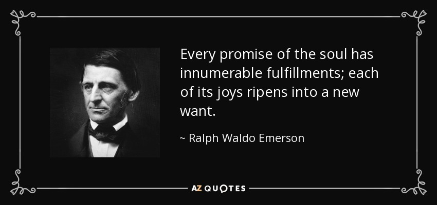 Every promise of the soul has innumerable fulfillments; each of its joys ripens into a new want. - Ralph Waldo Emerson