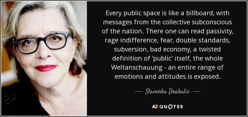 Every public space is like a billboard, with messages from the collective subconscious of the nation. There one can read passivity, rage indifference, fear, double standards, subversion, bad economy, a twisted definition of 'public' itself, the whole Weltanschauung - an entire range of emotions and attitudes is exposed. - Slavenka Drakulic