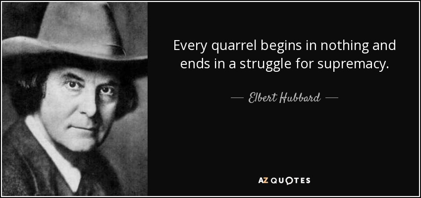 Every quarrel begins in nothing and ends in a struggle for supremacy. - Elbert Hubbard