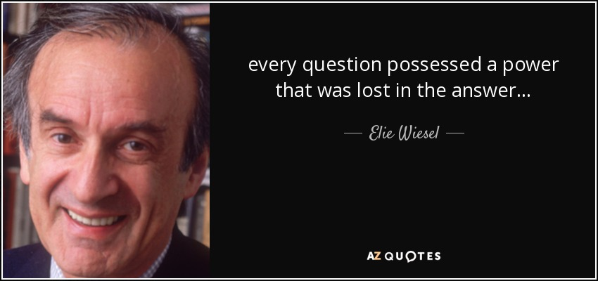 every question possessed a power that was lost in the answer . . . - Elie Wiesel