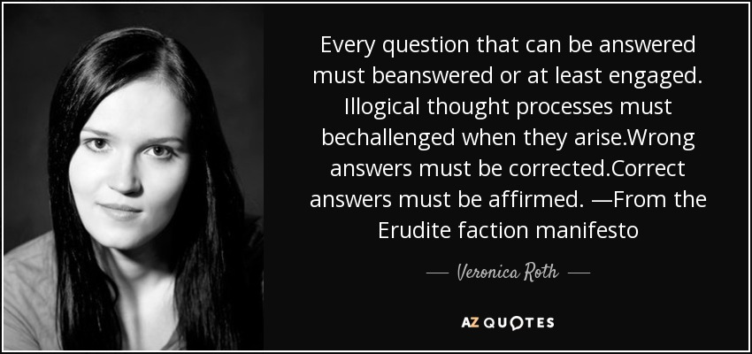 Every question that can be answered must beanswered or at least engaged. Illogical thought processes must bechallenged when they arise.Wrong answers must be corrected.Correct answers must be affirmed. —From the Erudite faction manifesto - Veronica Roth