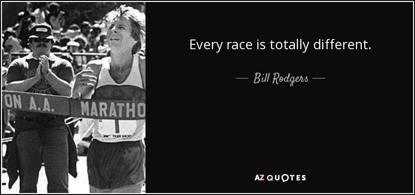 Every race is totally different. - Bill Rodgers