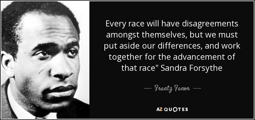 Every race will have disagreements amongst themselves, but we must put aside our differences, and work together for the advancement of that race