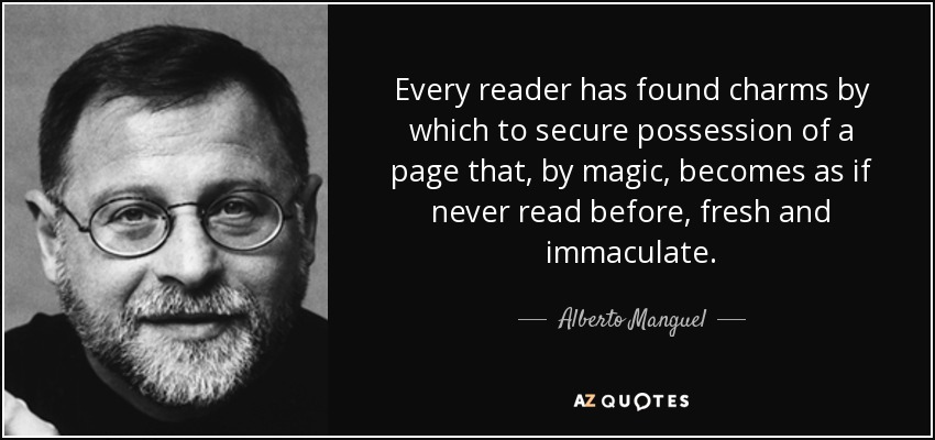 Every reader has found charms by which to secure possession of a page that, by magic, becomes as if never read before, fresh and immaculate. - Alberto Manguel