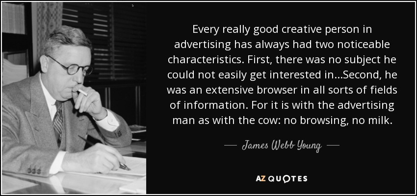 Every really good creative person in advertising has always had two noticeable characteristics. First, there was no subject he could not easily get interested in...Second, he was an extensive browser in all sorts of fields of information. For it is with the advertising man as with the cow: no browsing, no milk. - James Webb Young