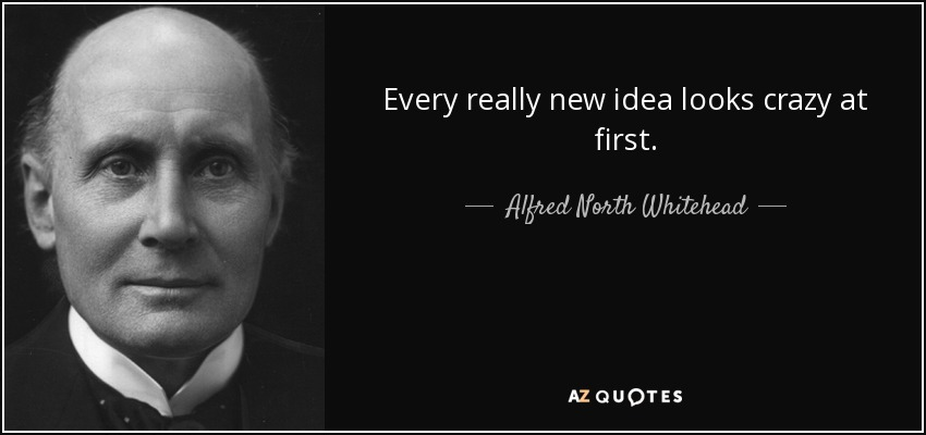 Every really new idea looks crazy at first. - Alfred North Whitehead