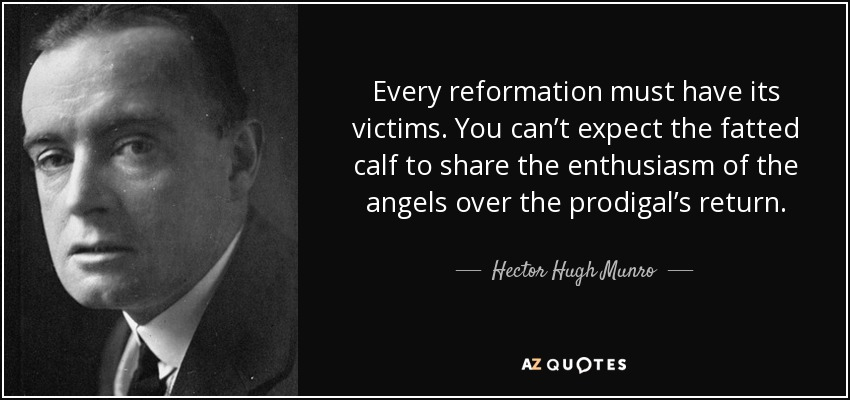 Every reformation must have its victims. You can't expect the fatted calf to share the enthusiasm of the angels over the prodigal's return. - Hector Hugh Munro