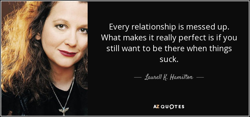 Every relationship is messed up. What makes it really perfect is if you still want to be there when things suck. - Laurell K. Hamilton