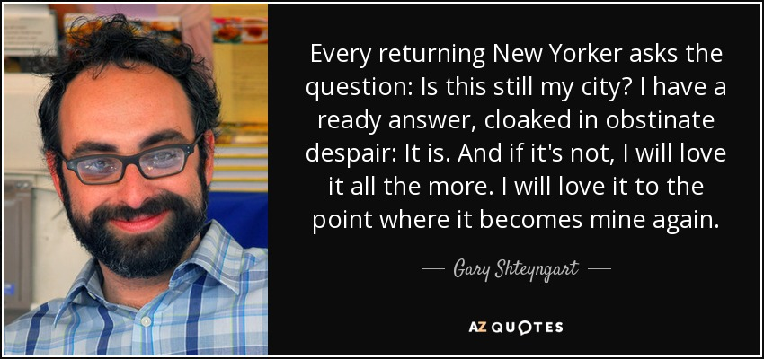 Every returning New Yorker asks the question: Is this still my city? I have a ready answer, cloaked in obstinate despair: It is. And if it's not, I will love it all the more. I will love it to the point where it becomes mine again. - Gary Shteyngart