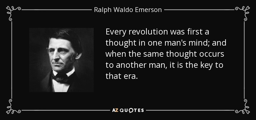 Every revolution was first a thought in one man's mind; and when the same thought occurs to another man, it is the key to that era. - Ralph Waldo Emerson