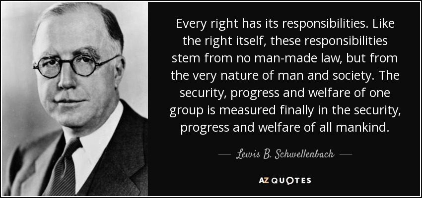 Every right has its responsibilities. Like the right itself, these responsibilities stem from no man-made law, but from the very nature of man and society. The security, progress and welfare of one group is measured finally in the security, progress and welfare of all mankind. - Lewis B. Schwellenbach