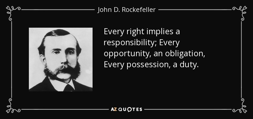 Every right implies a responsibility; Every opportunity, an obligation, Every possession, a duty. - John D. Rockefeller